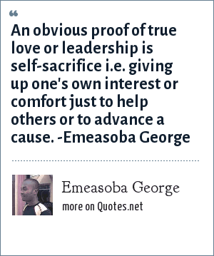 Emeasoba George: An obvious proof of true love or leadership is self-sacrifice i.e. giving up one's own interest or comfort just to help others or to advance a cause. -Emeasoba George