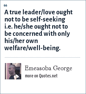 Emeasoba George: A true leader/love ought not to be self-seeking i.e. he/she ought not to be concerned with only his/her own welfare/well-being.