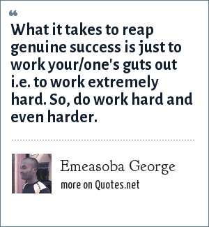 Emeasoba George: What it takes to reap genuine success is just to work your/one's guts out i.e. to work extremely hard. So, do work hard and even harder.