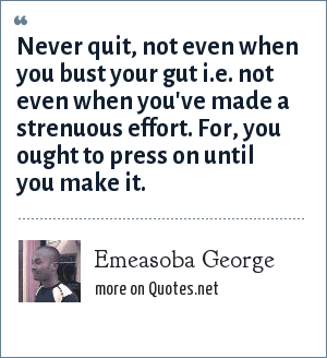 Emeasoba George: Never quit, not even when you bust your gut i.e. not even when you've made a strenuous effort. For, you ought to press on until you make it.