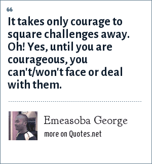 Emeasoba George: It takes only courage to square challenges away. Oh! Yes, until you are courageous, you can't/won't face or deal with them.