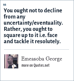 Emeasoba George: You ought not to decline from any uncertainty/eventuality. Rather, you ought to square up to it i.e. face and tackle it resolutely.