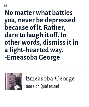 Emeasoba George: No matter what battles you, never be depressed because of it. Rather, laugh it off i.e. dismiss it in a light-hearted way.