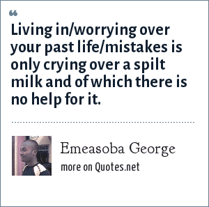 Emeasoba George: Living in/worrying over your past life/mistakes is only crying over a spilt milk and of which there is no help for it.