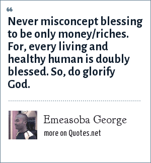 Emeasoba George: Never misconcept blessing to be only money/riches. For, every living and healthy human is doubly blessed. So, do glorify God.
