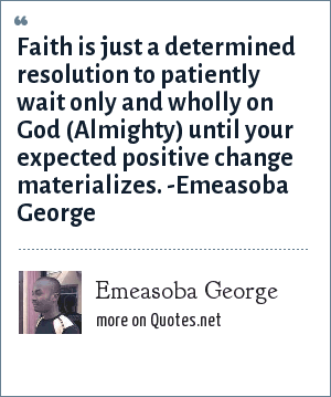 Emeasoba George: Faith is, just a resolution to patiently wait only/wholly on God until your/one's expected positive change materializes.