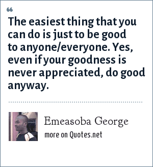 Emeasoba George: The easiest thing that you can do is just to be good to anyone/everyone. Yes, even if your goodness is never appreciated, do good anyway.