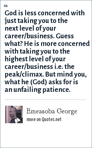 Emeasoba George: God is less concerned with just taking you to the next level of your career/business. Guess what? He is more concerned with taking you to the highest level of your career/business i.e. the peak/climax. But mind you, what he (God) asks for is an unfailing patience.