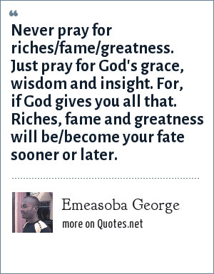 Emeasoba George: Never pray for riches/fame/greatness. Just pray for God's grace, wisdom and insight. For, if God gives you all that. Riches, fame and greatness will be/become your fate sooner or later.