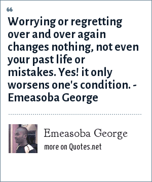 Emeasoba George: Worrying/regretting over and over again changes nothing, not even your past life/mistakes. Yes, it only worsens your/one's condition.