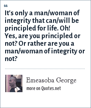 Emeasoba George: It's only a man/woman of integrity that can/will be principled for life. Oh! Yes, are you principled or not? Or rather are you a man/woman of integrity or not?