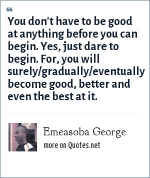 Emeasoba George: You don't have to be good at anything before you can begin. Yes, just dare to begin. For, you will surely/gradually/eventually become good, better and even the best at it.