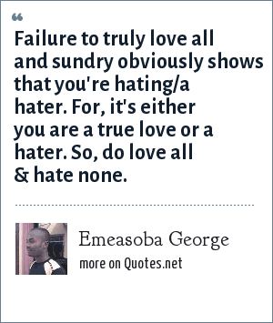 Emeasoba George: Failure to truly love all and sundry obviously shows that you're hating/a hater. For, it's either you are a true love or a hater. So, do love all & hate none.