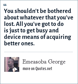 Emeasoba George: You shouldn't be bothered about whatever that you've lost. All you've got to do is just to get busy and device means of acquiring better ones.