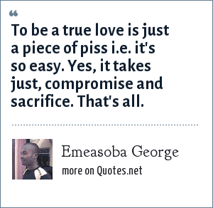 Emeasoba George: To be a true love is just a piece of piss i.e. it's so easy. Yes, it takes just, compromise and sacrifice. That's all.