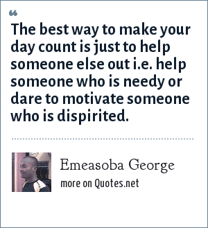 Emeasoba George: The best way to make your day count is just to help someone else out i.e. help someone who is needy or dare to motivate someone who is dispirited.