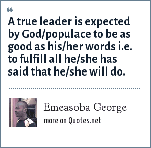 Emeasoba George: A true leader is expected by God/populace to be as good as his/her words i.e. to fulfill all he/she has said that he/she will do.