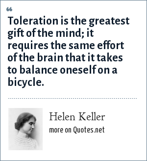 Helen Keller: Toleration is the greatest gift of the mind; it requires the same effort of the brain that it takes to balance oneself on a bicycle.