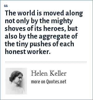 Helen Keller: The world is moved along not only by the mighty shoves of its heroes, but also by the aggregate of the tiny pushes of each honest worker.