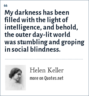 Helen Keller: My darkness has been filled with the light of intelligence, and behold, the outer day-lit world was stumbling and groping in social blindness.