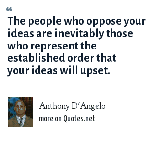 Anthony D'Angelo: The people who oppose your ideas are inevitably those who represent the established order that your ideas will upset.