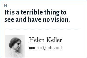 Helen Keller: It is a terrible thing to see and have no vision.