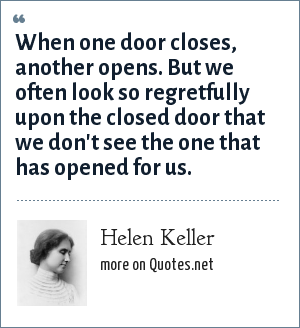 Helen Keller: When one door closes, another opens. But we often look so regretfully upon the closed door that we don't see the one that has opened for us.