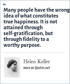 Helen Keller: Many people have the wrong idea of what constitutes true happiness. It is not attained through self-gratification, but through fidelity to a worthy purpose.