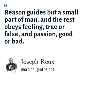 Joseph Roux: Reason guides but a small part of man, and the rest obeys feeling, true or false, and passion, good or bad.