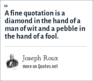 Joseph Roux: A fine quotation is a diamond in the hand of a man of wit and a pebble in the hand of a fool.