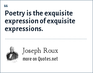 Joseph Roux: Poetry is the exquisite expression of exquisite expressions.