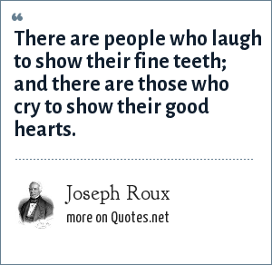 Joseph Roux: There are people who laugh to show their fine teeth; and there are those who cry to show their good hearts.