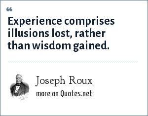 Joseph Roux: Experience comprises illusions lost, rather than wisdom gained.