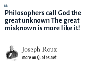 Joseph Roux: Philosophers call God the great unknown The great misknown is more like it!