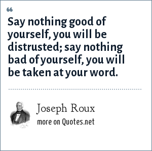 Joseph Roux: Say nothing good of yourself, you will be distrusted; say nothing bad of yourself, you will be taken at your word.