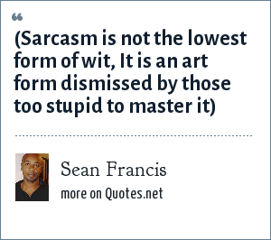Sean Francis: (Sarcasm is not the lowest form of wit, It is an art form dismissed by those too stupid to master it)
