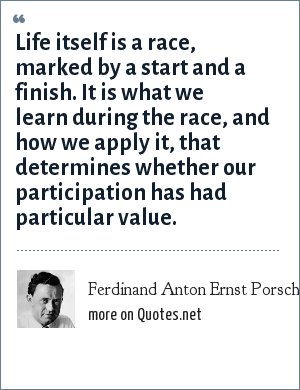 Ferdinand Anton Ernst Porsche: Life itself is a race, marked by a start and a finish. It is what we learn during the race, and how we apply it, that determines whether our participation has had particular value.