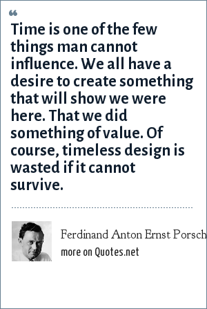 Ferdinand Anton Ernst Porsche: Time is one of the few things man cannot influence. We all have a desire to create something that will show we were here. That we did something of value. Of course, timeless design is wasted if it cannot survive.