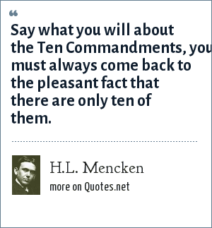 H.L. Mencken: Say what you will about the Ten Commandments, you must always come back to the pleasant fact that there are only ten of them.