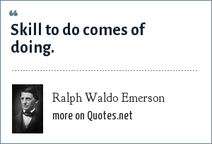Ralph Waldo Emerson: Skill to do comes of doing.