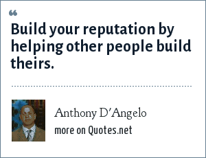 Anthony D'Angelo: Build your reputation by helping other people build theirs.