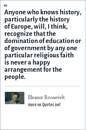 Eleanor Roosevelt: Anyone who knows history, particularly the history of Europe, will, I think, recognize that the domination of education or of government by any one particular religious faith is never a happy arrangement for the people.