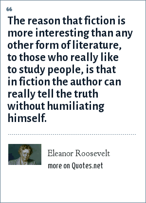 Eleanor Roosevelt: The reason that fiction is more interesting than any other form of literature, to those who really like to study people, is that in fiction the author can really tell the truth without humiliating himself.