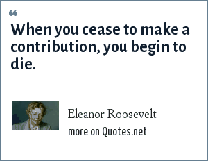 Eleanor Roosevelt: When you cease to make a contribution, you begin to die.