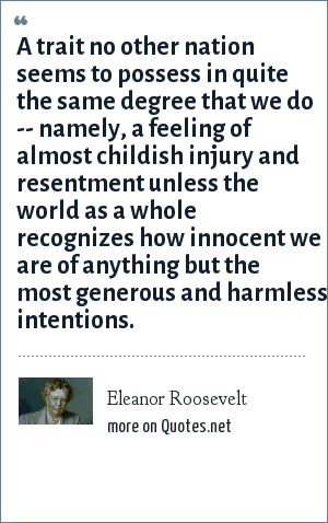 Eleanor Roosevelt: A trait no other nation seems to possess in quite the same degree that we do -- namely, a feeling of almost childish injury and resentment unless the world as a whole recognizes how innocent we are of anything but the most generous and harmless intentions.