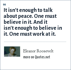 Eleanor Roosevelt: It isn't enough to talk about peace. One must believe in it. And it isn't enough to believe in it. One must work at it.