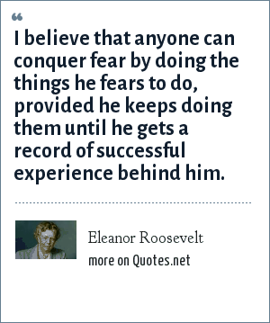 Eleanor Roosevelt: I believe that anyone can conquer fear by doing the things he fears to do, provided he keeps doing them until he gets a record of successful experience behind him.