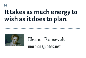 Eleanor Roosevelt: It takes as much energy to wish as it does to plan.