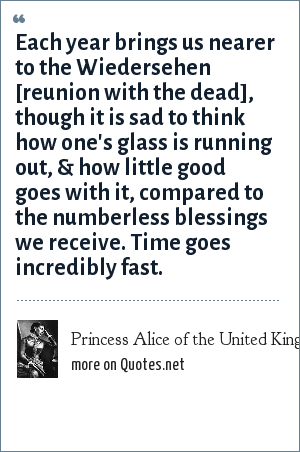 Princess Alice of the United Kingdom: Each year brings us nearer to the Wiedersehen [reunion with the dead], though it is sad to think how one's glass is running out, & how little good goes with it, compared to the numberless blessings we receive. Time goes incredibly fast.