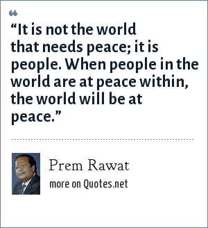 "Prem Rawat: ""It is not the world that needs peace; it is people. When people in the world are at peace within, the world will be at peace."""